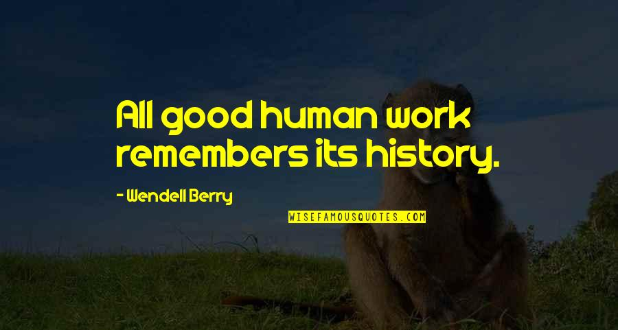 Remembers Quotes By Wendell Berry: All good human work remembers its history.