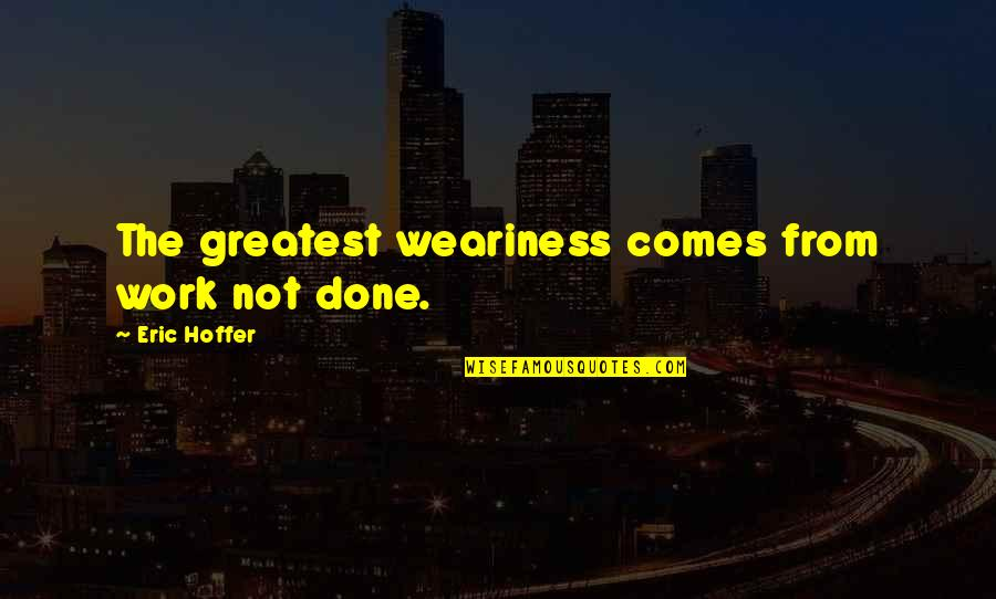 Remembrance Sunday Quotes By Eric Hoffer: The greatest weariness comes from work not done.