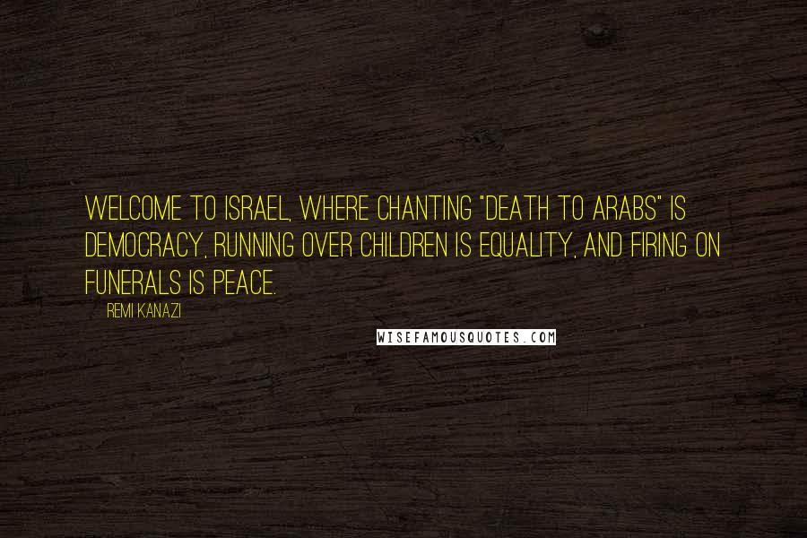 "Remi Kanazi quotes: Welcome to Israel, where chanting ""Death to Arabs"" is democracy, running over children is equality, and firing on funerals is peace."