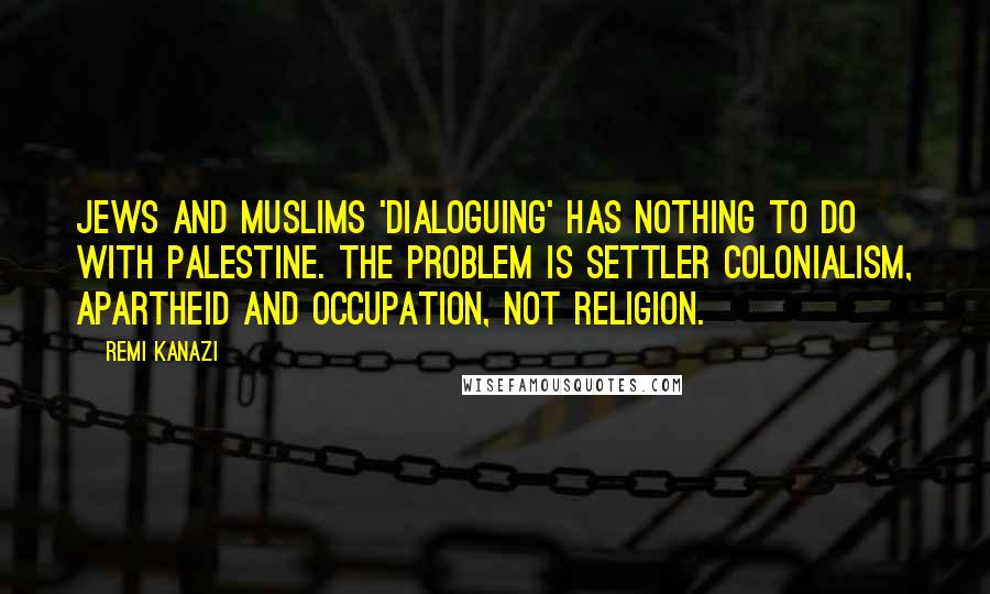 Remi Kanazi quotes: Jews and Muslims 'dialoguing' has nothing to do with Palestine. The problem is settler colonialism, apartheid and occupation, not religion.