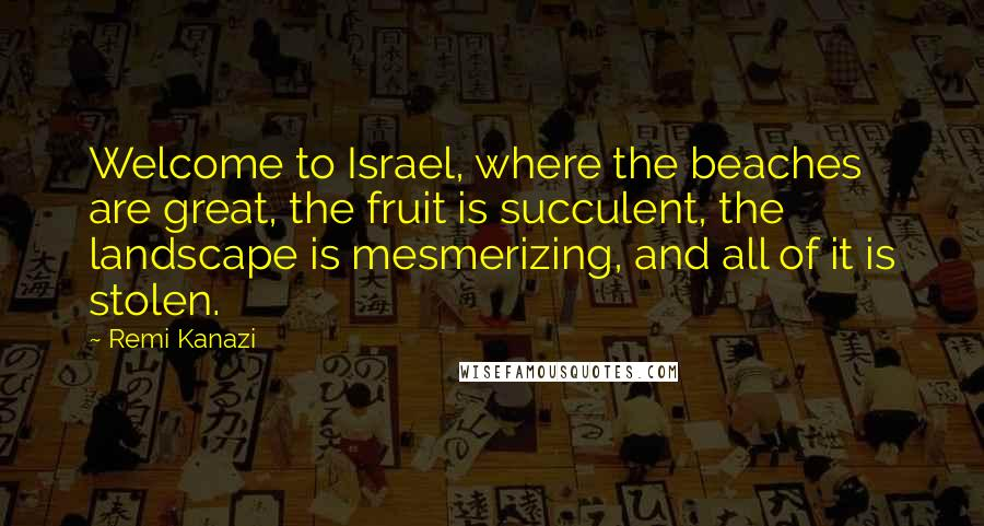 Remi Kanazi quotes: Welcome to Israel, where the beaches are great, the fruit is succulent, the landscape is mesmerizing, and all of it is stolen.