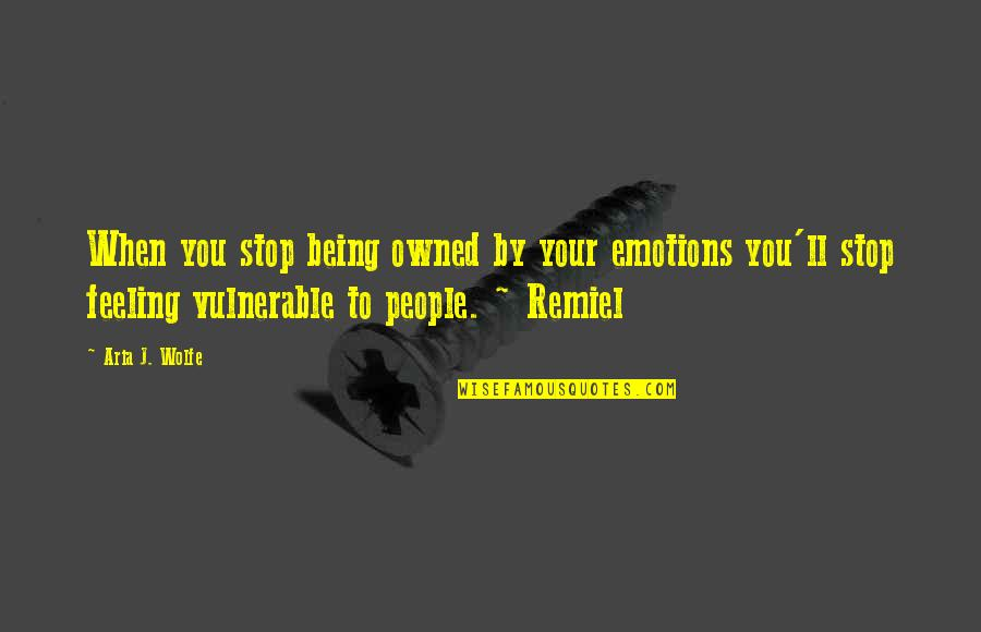 Remiel Quotes By Aria J. Wolfe: When you stop being owned by your emotions