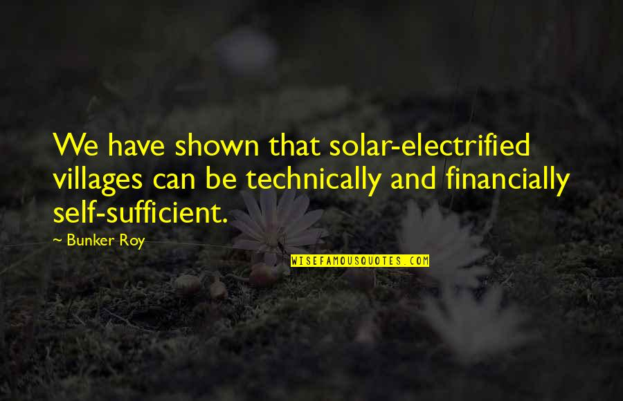 Reminiscence Of Past Quotes By Bunker Roy: We have shown that solar-electrified villages can be