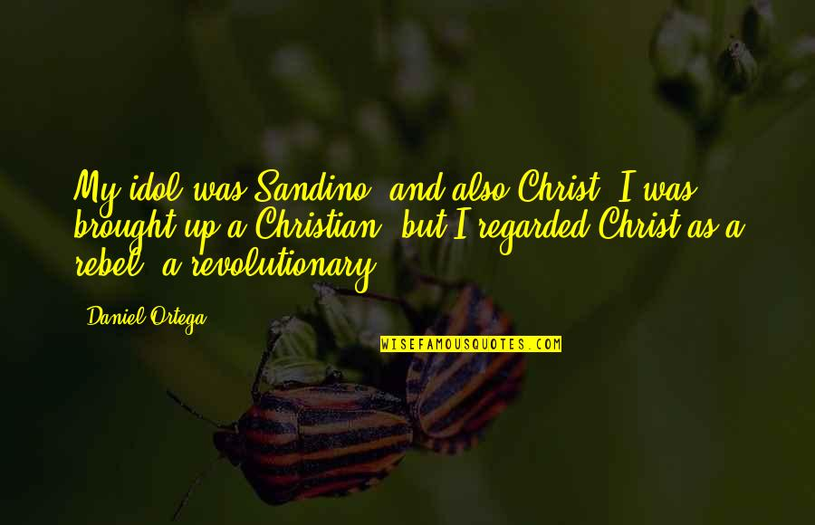 Reminising Quotes By Daniel Ortega: My idol was Sandino, and also Christ. I
