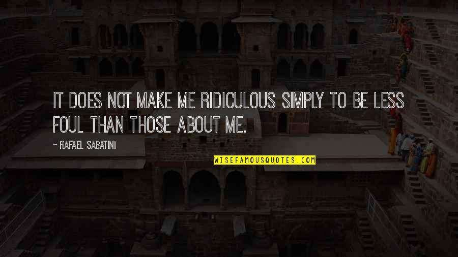Reminising Quotes By Rafael Sabatini: It does not make me ridiculous simply to