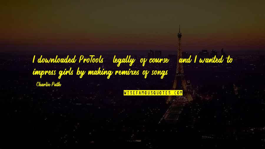 Remixes Quotes By Charlie Puth: I downloaded ProTools - legally, of course ...