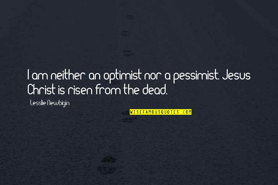 Remixes Quotes By Lesslie Newbigin: I am neither an optimist nor a pessimist.