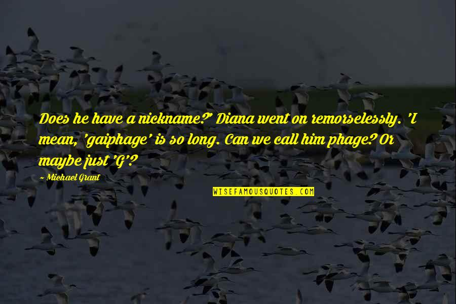 Remorselessly Quotes By Michael Grant: Does he have a nickname?' Diana went on