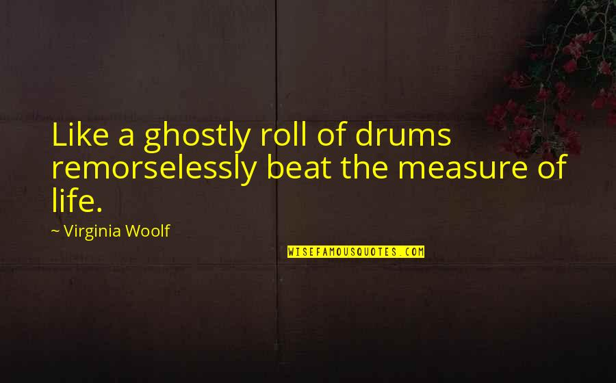 Remorselessly Quotes By Virginia Woolf: Like a ghostly roll of drums remorselessly beat