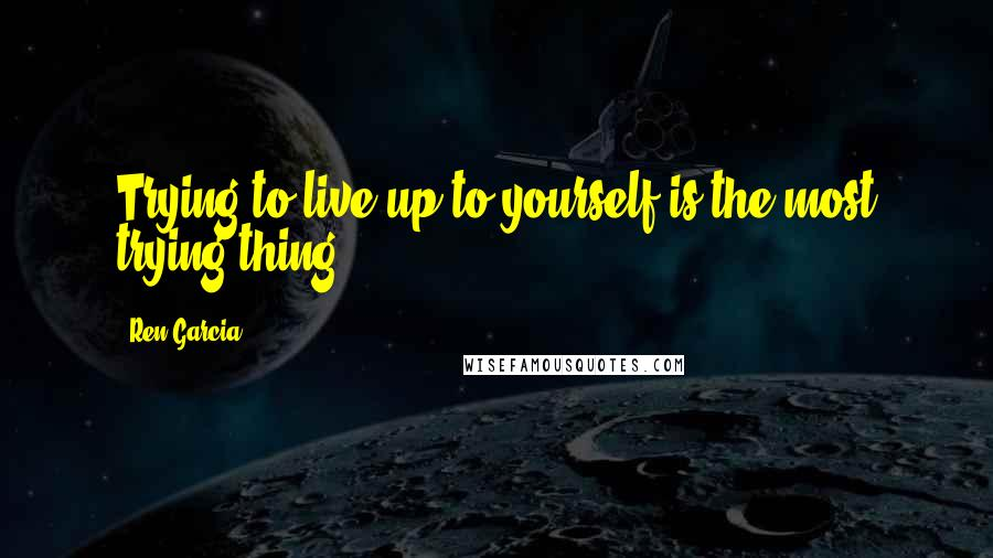 Ren Garcia quotes: Trying to live up to yourself is the most trying thing.