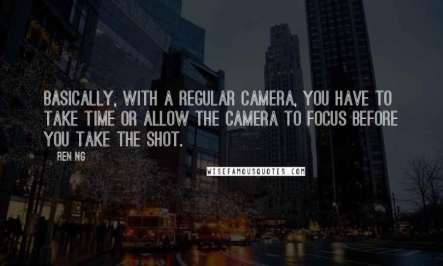 Ren Ng quotes: Basically, with a regular camera, you have to take time or allow the camera to focus before you take the shot.