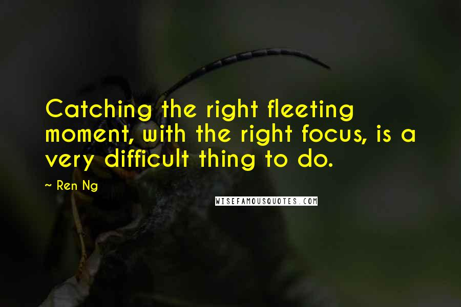 Ren Ng quotes: Catching the right fleeting moment, with the right focus, is a very difficult thing to do.