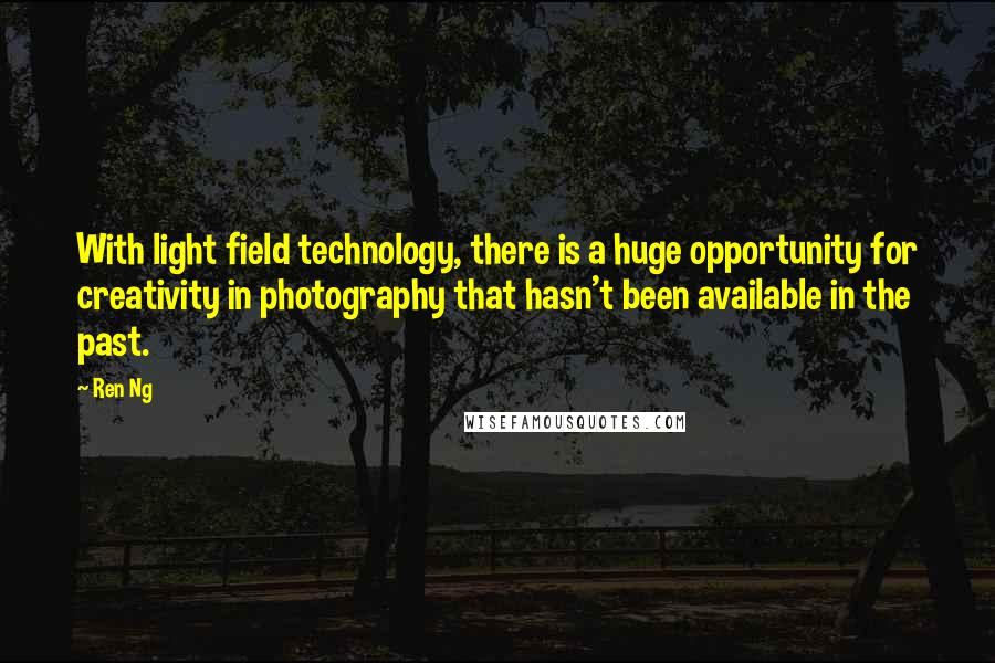 Ren Ng quotes: With light field technology, there is a huge opportunity for creativity in photography that hasn't been available in the past.