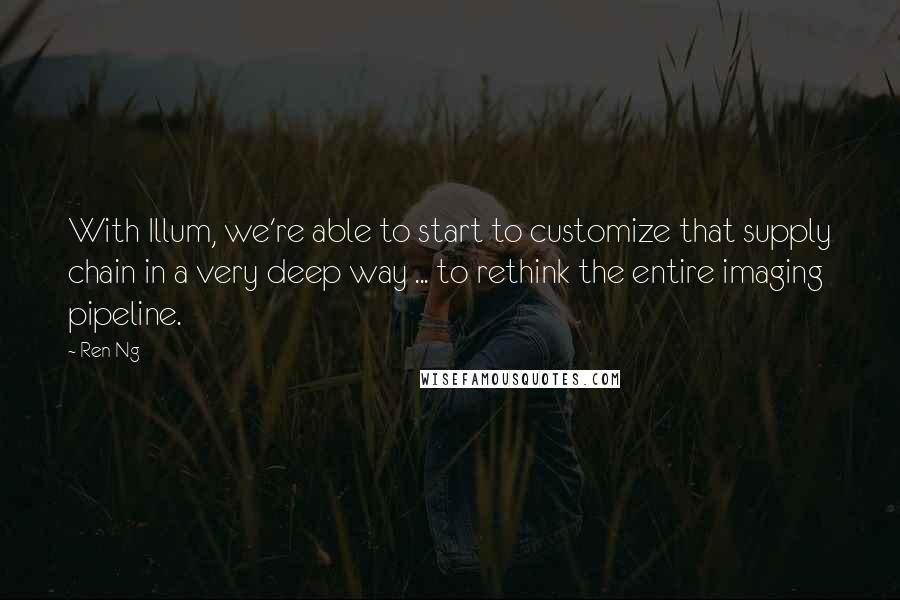 Ren Ng quotes: With Illum, we're able to start to customize that supply chain in a very deep way ... to rethink the entire imaging pipeline.