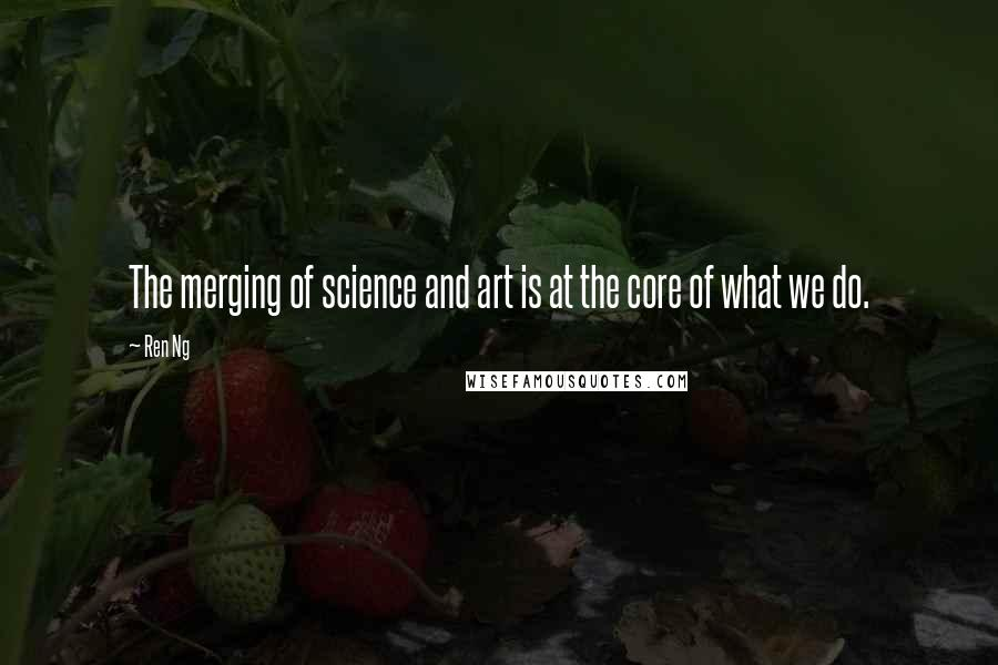 Ren Ng quotes: The merging of science and art is at the core of what we do.