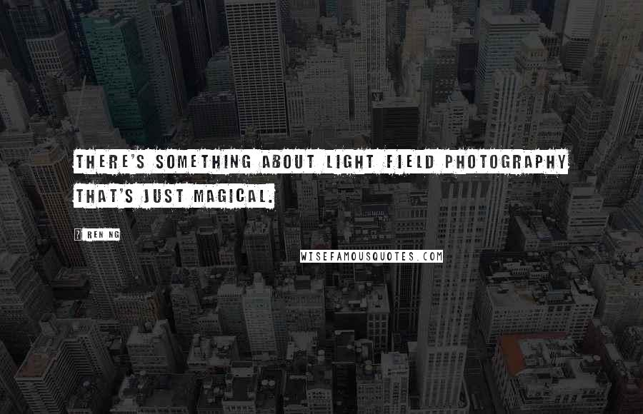 Ren Ng quotes: There's something about light field photography that's just magical.