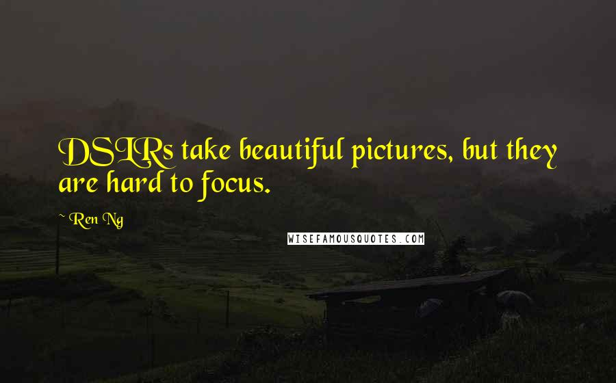 Ren Ng quotes: DSLRs take beautiful pictures, but they are hard to focus.