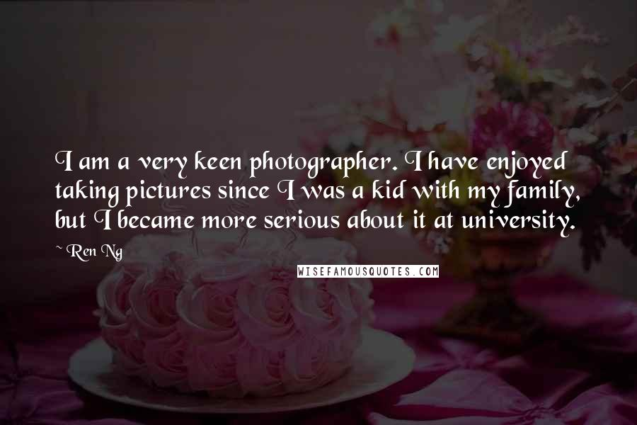 Ren Ng quotes: I am a very keen photographer. I have enjoyed taking pictures since I was a kid with my family, but I became more serious about it at university.