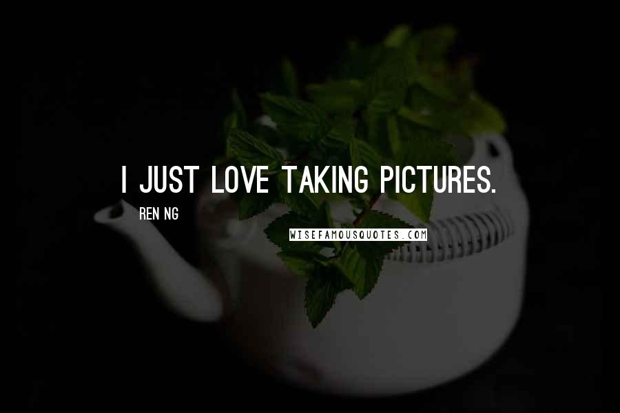 Ren Ng quotes: I just love taking pictures.