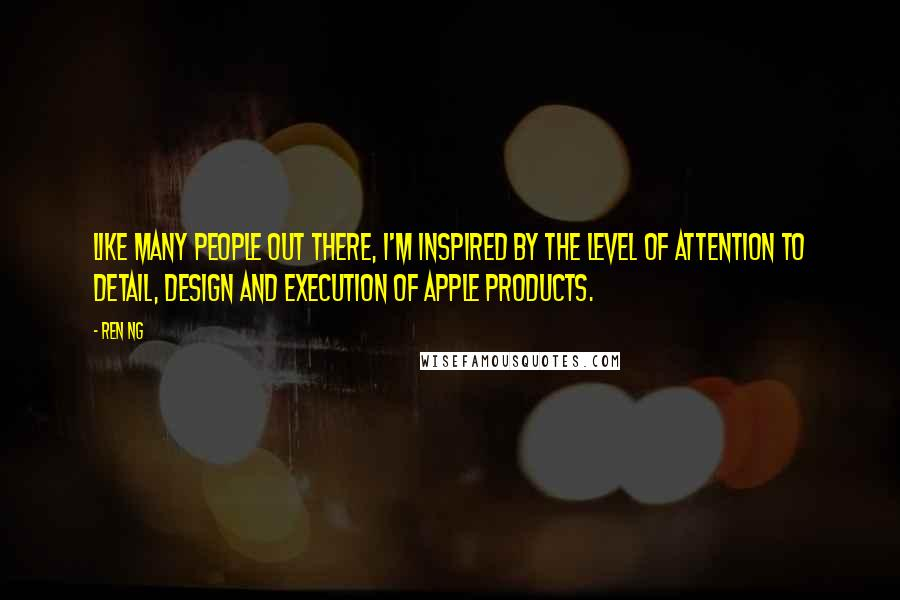 Ren Ng quotes: Like many people out there, I'm inspired by the level of attention to detail, design and execution of Apple products.