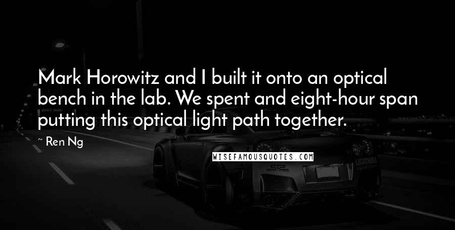Ren Ng quotes: Mark Horowitz and I built it onto an optical bench in the lab. We spent and eight-hour span putting this optical light path together.