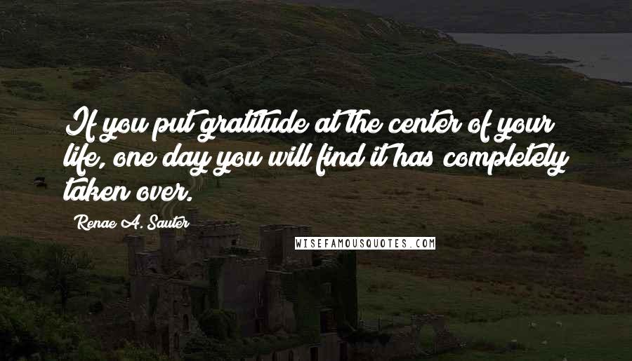 Renae A. Sauter quotes: If you put gratitude at the center of your life, one day you will find it has completely taken over.