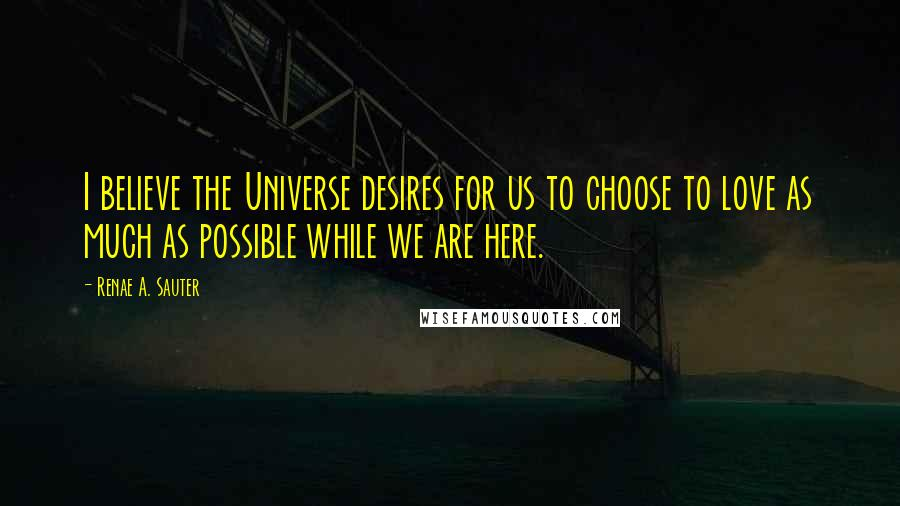 Renae A. Sauter quotes: I believe the Universe desires for us to choose to love as much as possible while we are here.