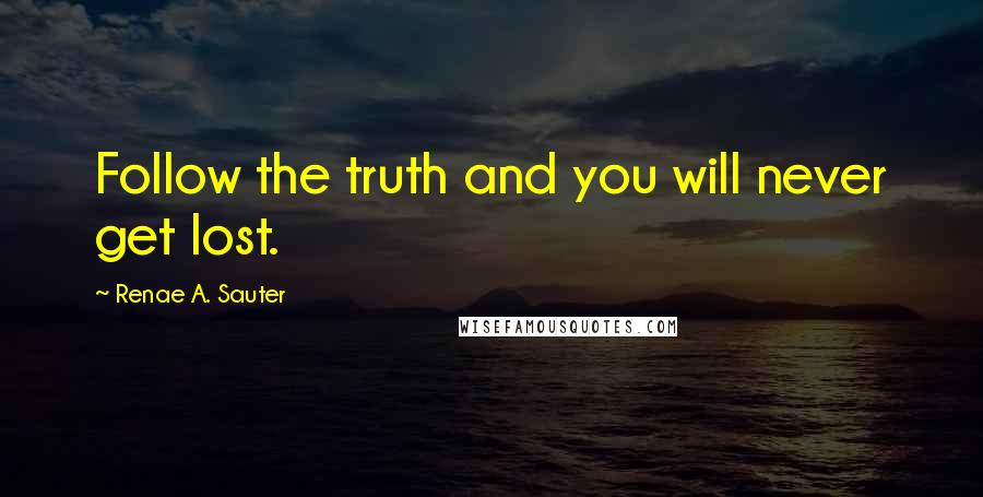 Renae A. Sauter quotes: Follow the truth and you will never get lost.