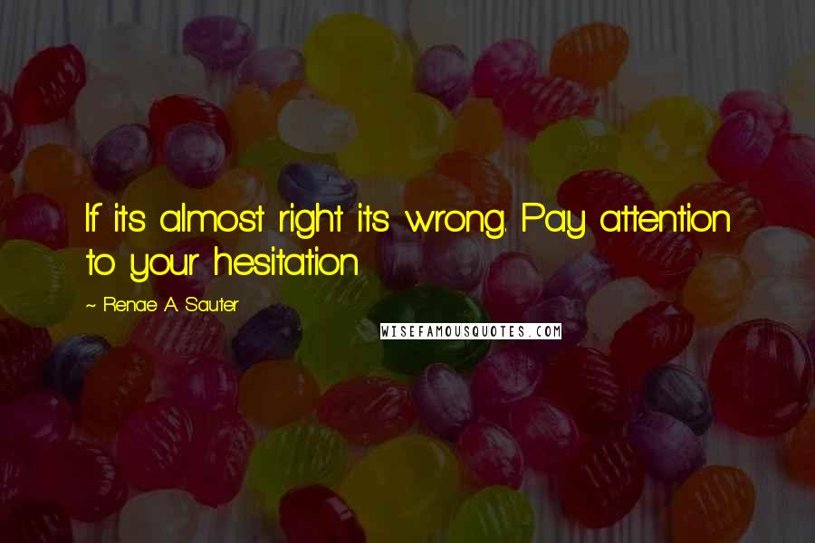 Renae A. Sauter quotes: If its almost right its wrong. Pay attention to your hesitation