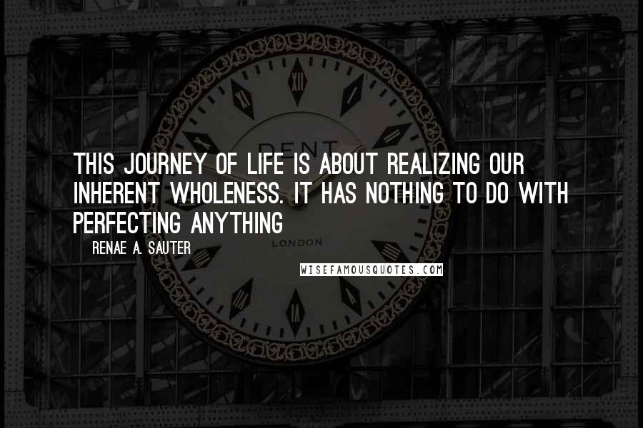 Renae A. Sauter quotes: This journey of life is about realizing our inherent wholeness. It has nothing to do with perfecting anything