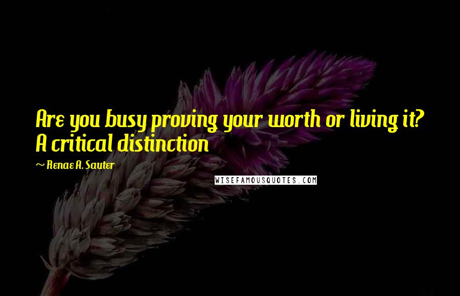 Renae A. Sauter quotes: Are you busy proving your worth or living it? A critical distinction