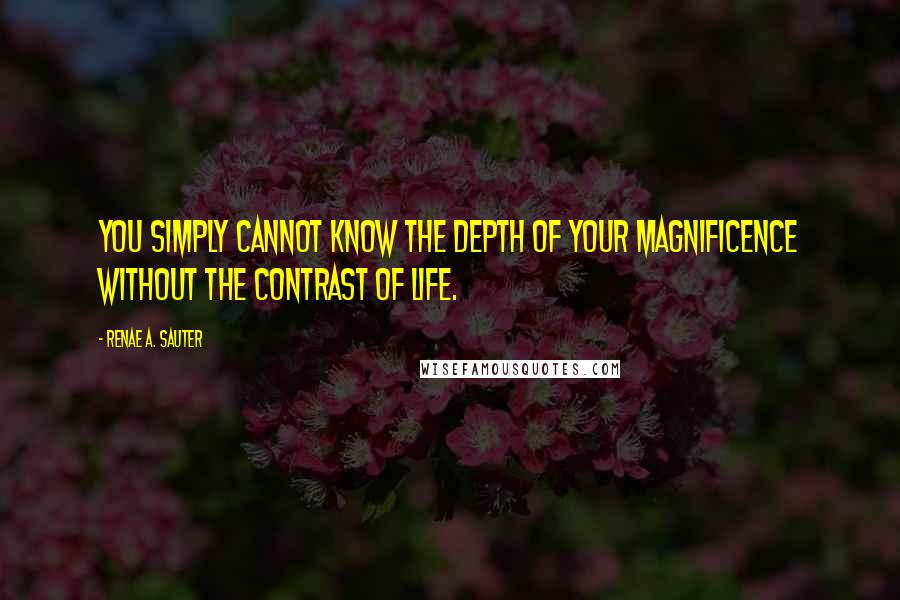Renae A. Sauter quotes: You simply cannot know the depth of your magnificence without the contrast of life.