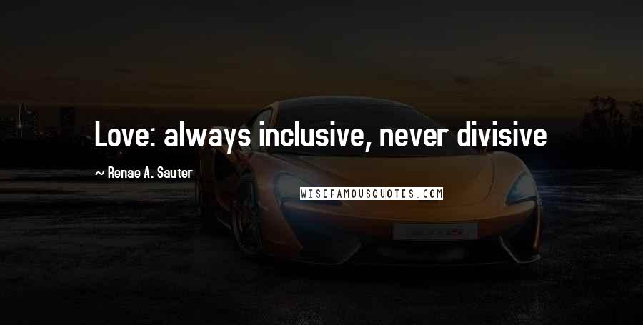 Renae A. Sauter quotes: Love: always inclusive, never divisive