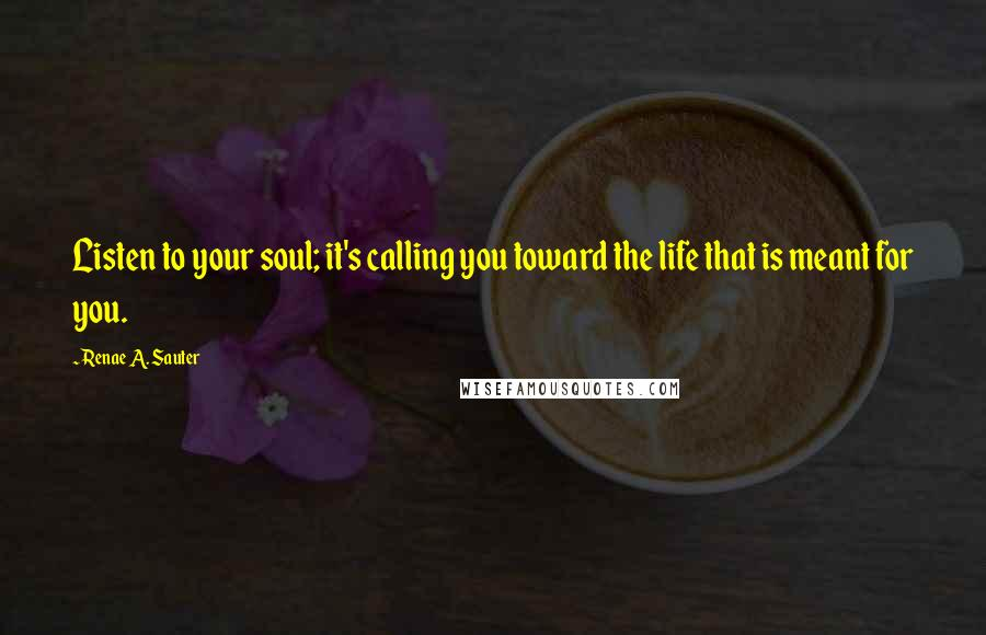 Renae A. Sauter quotes: Listen to your soul; it's calling you toward the life that is meant for you.