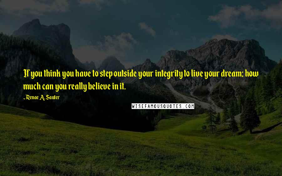 Renae A. Sauter quotes: If you think you have to step outside your integrity to live your dream; how much can you really believe in it.