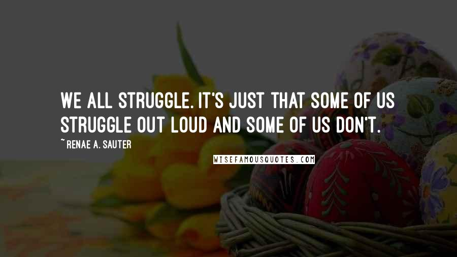Renae A. Sauter quotes: We all struggle. It's just that some of us struggle out loud and some of us don't.