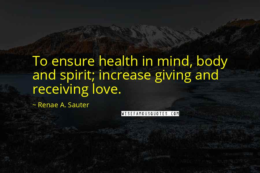 Renae A. Sauter quotes: To ensure health in mind, body and spirit; increase giving and receiving love.