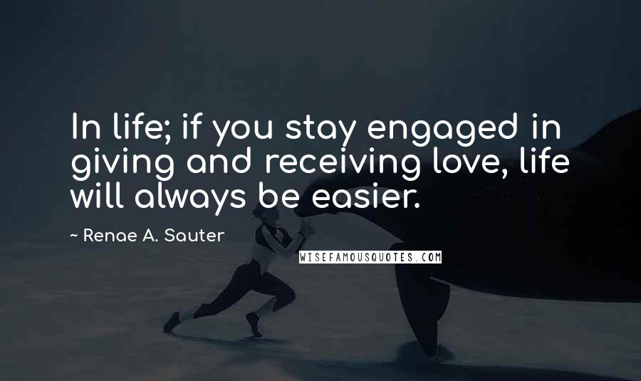 Renae A. Sauter quotes: In life; if you stay engaged in giving and receiving love, life will always be easier.