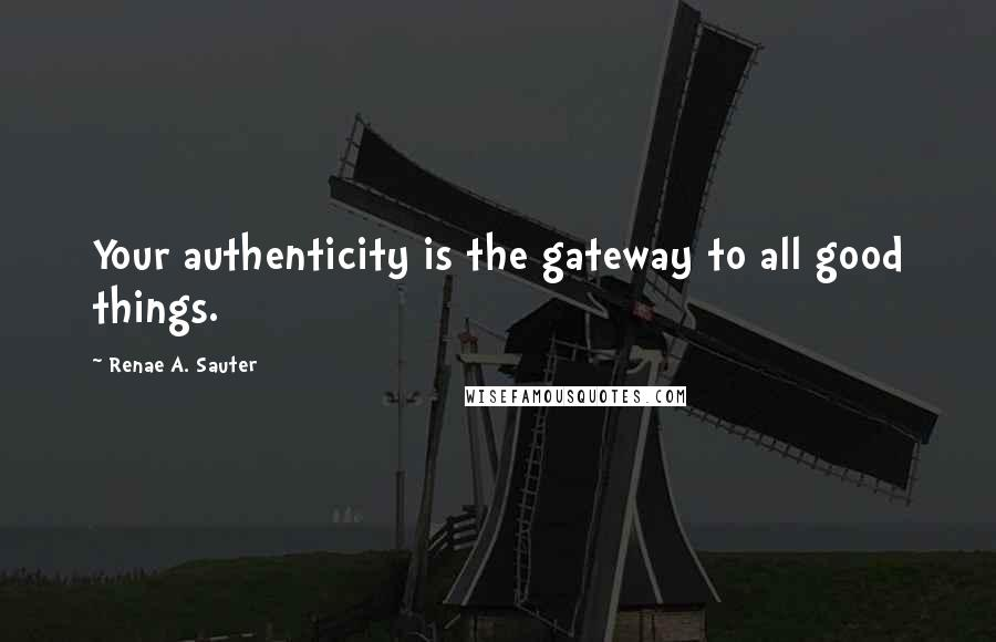 Renae A. Sauter quotes: Your authenticity is the gateway to all good things.