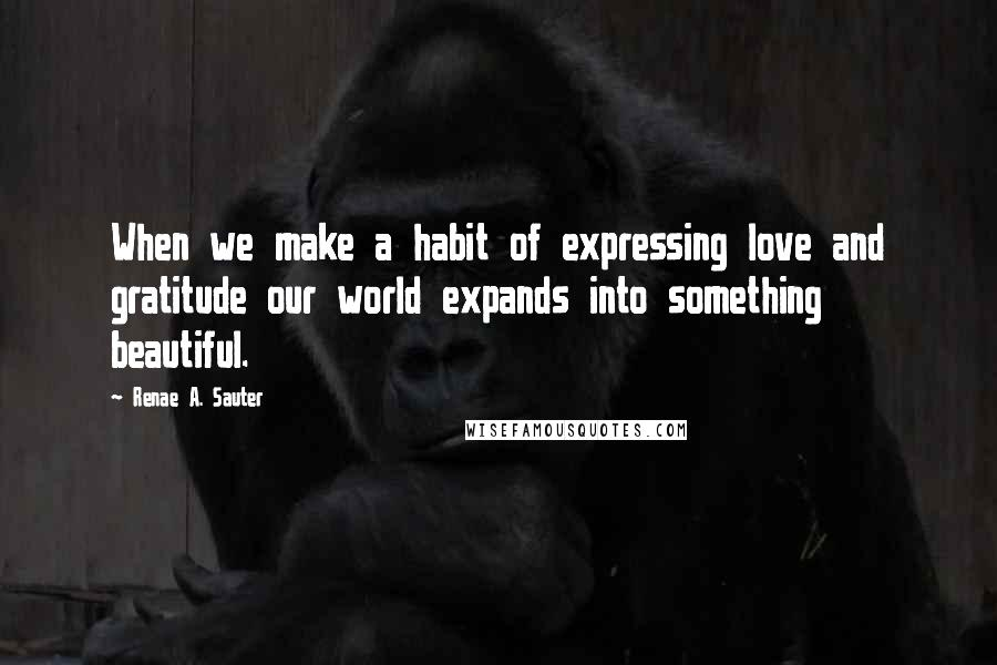 Renae A. Sauter quotes: When we make a habit of expressing love and gratitude our world expands into something beautiful.