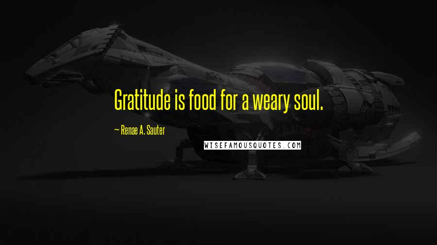 Renae A. Sauter quotes: Gratitude is food for a weary soul.