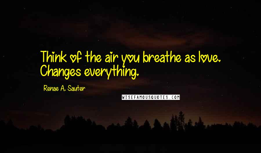 Renae A. Sauter quotes: Think of the air you breathe as love. Changes everything.