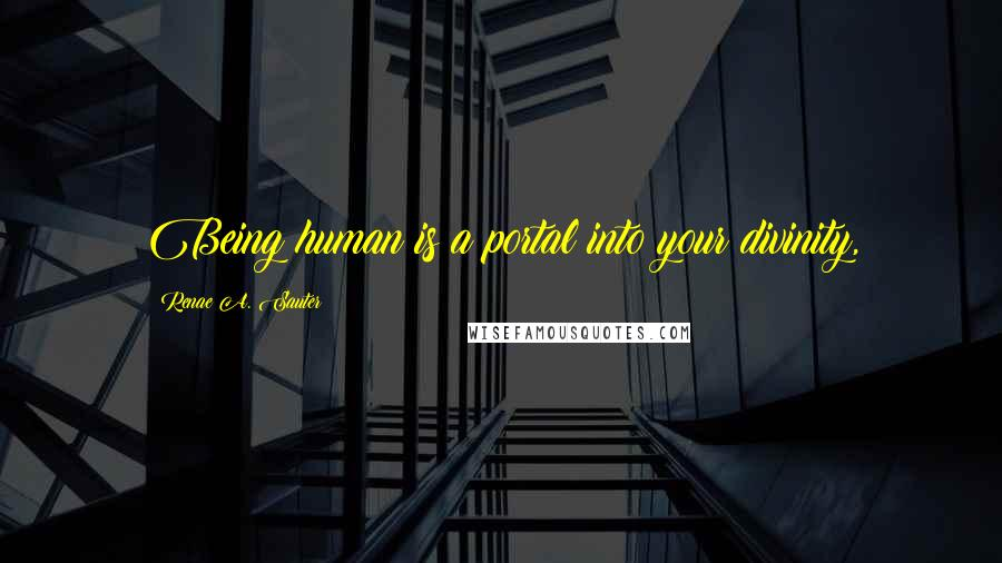 Renae A. Sauter quotes: Being human is a portal into your divinity,