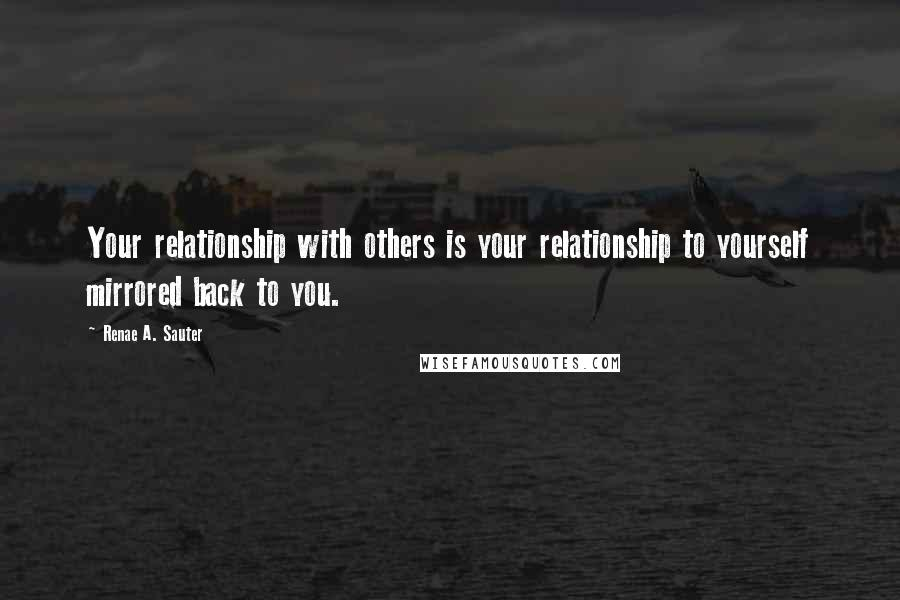 Renae A. Sauter quotes: Your relationship with others is your relationship to yourself mirrored back to you.