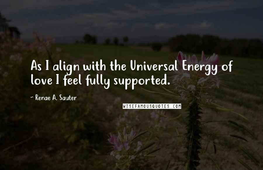 Renae A. Sauter quotes: As I align with the Universal Energy of love I feel fully supported.