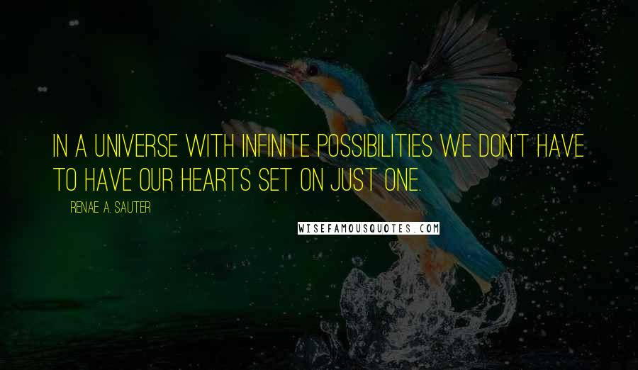 Renae A. Sauter quotes: In a Universe with infinite possibilities we don't have to have our hearts set on just one.