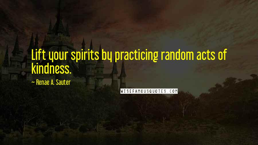 Renae A. Sauter quotes: Lift your spirits by practicing random acts of kindness.