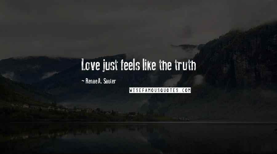 Renae A. Sauter quotes: Love just feels like the truth