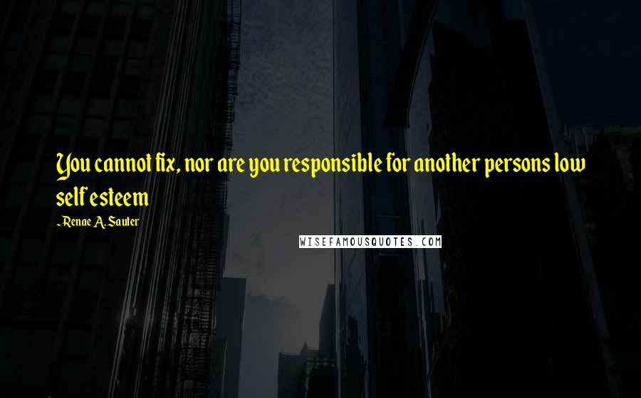 Renae A. Sauter quotes: You cannot fix, nor are you responsible for another persons low self esteem