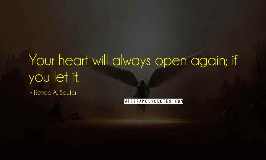 Renae A. Sauter quotes: Your heart will always open again; if you let it.